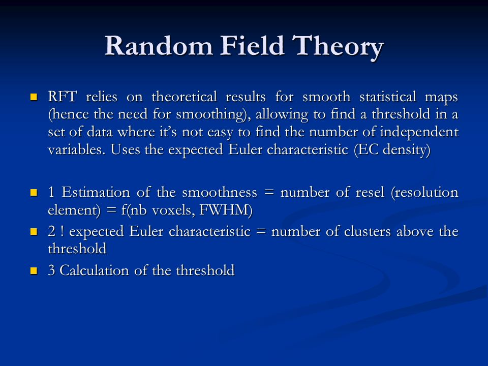 Random Field Theory RFT relies on theoretical results for smooth statistical maps (hence the need for smoothing), allowing to find a threshold in a se
