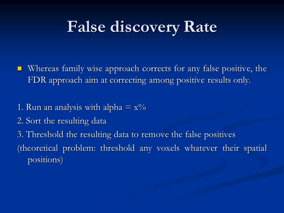 False discovery Rate Whereas family wise approach corrects for any false positive, the FDR approach aim at correcting among positive results only. Whe