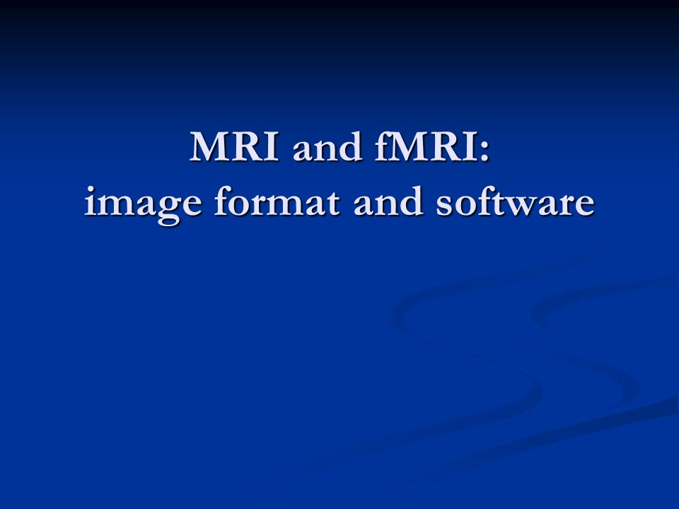 MRI and fMRI: image format and software