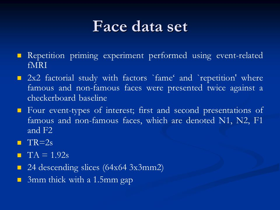 Face data set Repetition priming experiment performed using event-related fMRI 2x2 factorial study with factors `fame and `repetition where famous and non-famous faces were presented twice against a checkerboard baseline Four event-types of interest; first and second presentations of famous and non-famous faces, which are denoted N1, N2, F1 and F2 TR=2s TA = 1.92s 24 descending slices (64x64 3x3mm2) 3mm thick with a 1.5mm gap