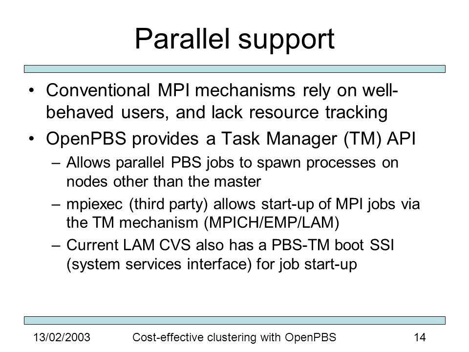 1413/02/2003Cost-effective clustering with OpenPBS Parallel support Conventional MPI mechanisms rely on well- behaved users, and lack resource tracking OpenPBS provides a Task Manager (TM) API –Allows parallel PBS jobs to spawn processes on nodes other than the master –mpiexec (third party) allows start-up of MPI jobs via the TM mechanism (MPICH/EMP/LAM) –Current LAM CVS also has a PBS-TM boot SSI (system services interface) for job start-up