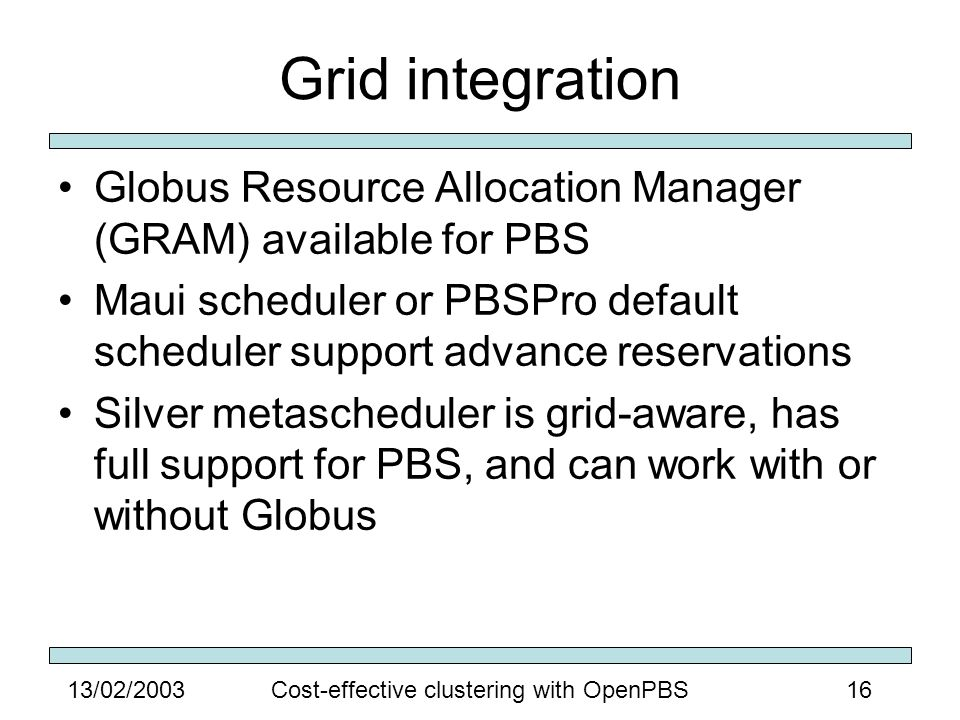 1613/02/2003Cost-effective clustering with OpenPBS Grid integration Globus Resource Allocation Manager (GRAM) available for PBS Maui scheduler or PBSPro default scheduler support advance reservations Silver metascheduler is grid-aware, has full support for PBS, and can work with or without Globus