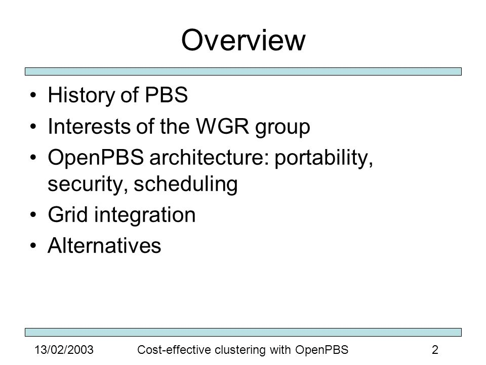 313/02/2003Cost-effective clustering with OpenPBS History of PBS PBS is the Portable Batch System Developed from 1993 to 1997 for NASA Intended to replace NQS Currently available as: –OpenPBS (open source) –PBSPro (commercial)