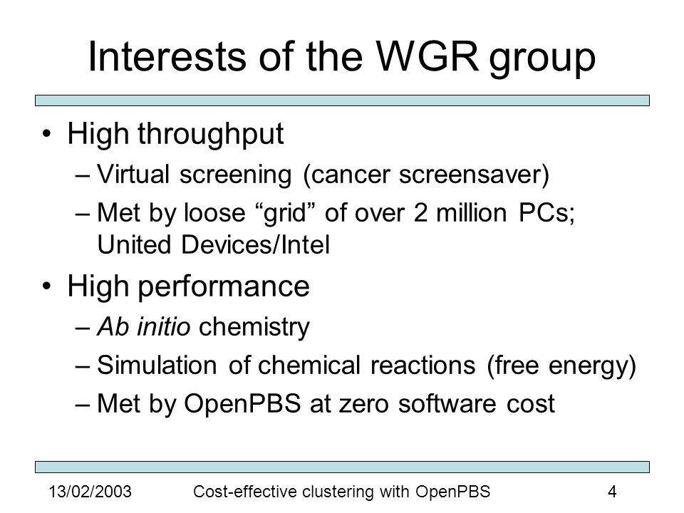 413/02/2003Cost-effective clustering with OpenPBS Interests of the WGR group High throughput –Virtual screening (cancer screensaver) –Met by loose grid of over 2 million PCs; United Devices/Intel High performance –Ab initio chemistry –Simulation of chemical reactions (free energy) –Met by OpenPBS at zero software cost