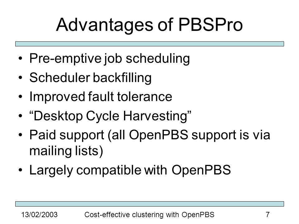 713/02/2003Cost-effective clustering with OpenPBS Advantages of PBSPro Pre-emptive job scheduling Scheduler backfilling Improved fault tolerance Desktop Cycle Harvesting Paid support (all OpenPBS support is via mailing lists) Largely compatible with OpenPBS