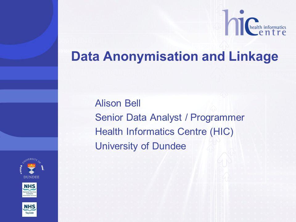 Alison Bell Senior Data Analyst / Programmer Health Informatics Centre (HIC) University of Dundee Data Anonymisation and Linkage