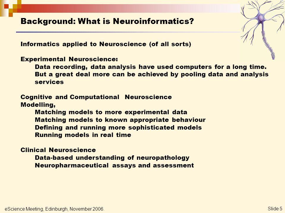 eScience Meeting, Edinburgh, November 2006. Slide 5 Background: What is Neuroinformatics? Informatics applied to Neuroscience (of all sorts) Experimen