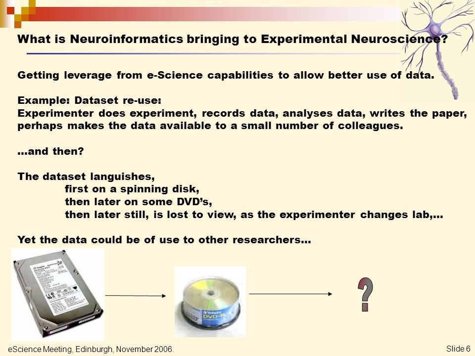 eScience Meeting, Edinburgh, November 2006. Slide 6 What is Neuroinformatics bringing to Experimental Neuroscience? Getting leverage from e-Science ca