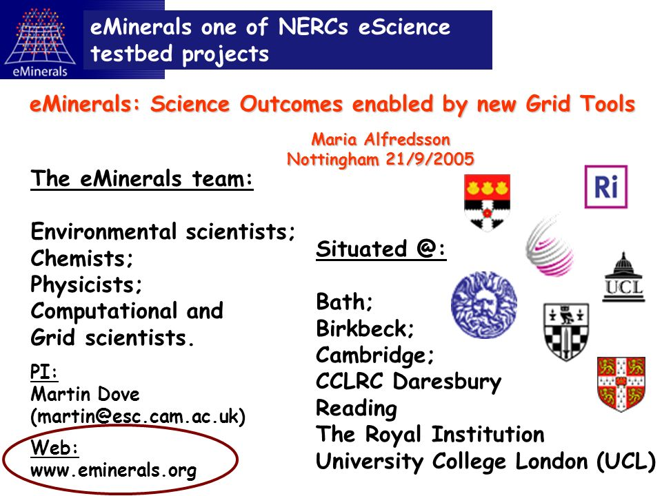 Situated @: Bath; Birkbeck; Cambridge; CCLRC Daresbury Reading The Royal Institution University College London (UCL) eMinerals one of NERCs eScience testbed projects The eMinerals team: Environmental scientists; Chemists; Physicists; Computational and Grid scientists.