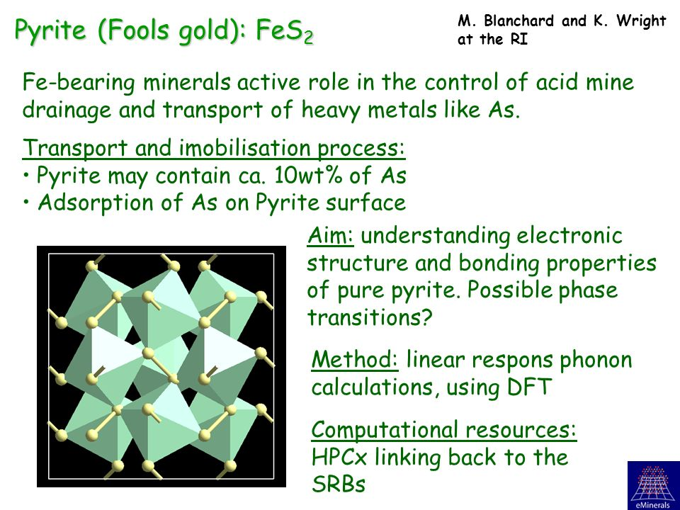 Pyrite (Fools gold): FeS 2 Fe-bearing minerals active role in the control of acid mine drainage and transport of heavy metals like As.