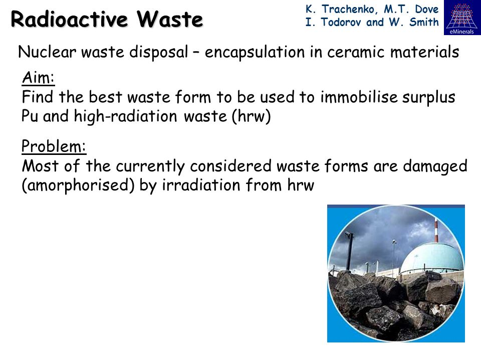 Radioactive Waste Nuclear waste disposal – encapsulation in ceramic materials Aim: Find the best waste form to be used to immobilise surplus Pu and hi