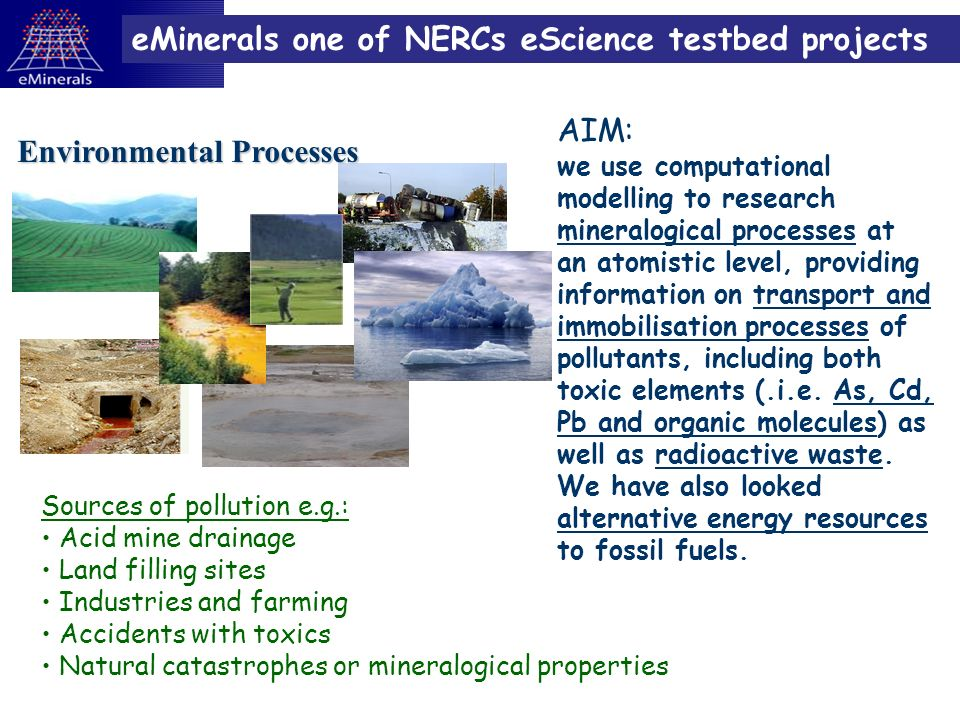 eMinerals one of NERCs eScience testbed projects Environmental Processes AIM: we use computational modelling to research mineralogical processes at an atomistic level, providing information on transport and immobilisation processes of pollutants, including both toxic elements (.i.e.