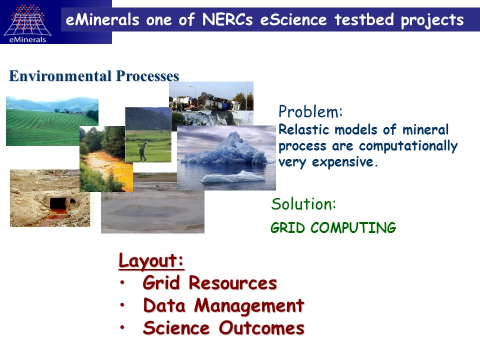 eMinerals one of NERCs eScience testbed projects Environmental Processes Problem: Relastic models of mineral process are computationally very expensive.