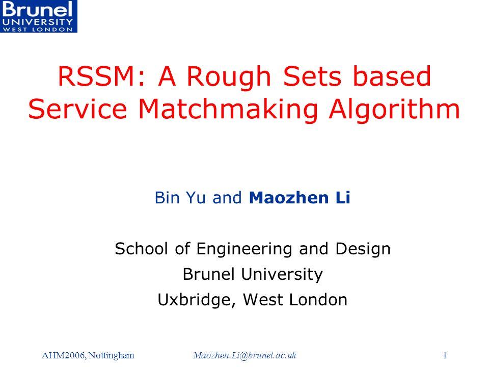 AHM2006, NottinghamMaozhen.Li@brunel.ac.uk1 RSSM: A Rough Sets based Service Matchmaking Algorithm Bin Yu and Maozhen Li School of Engineering and Design Brunel University Uxbridge, West London