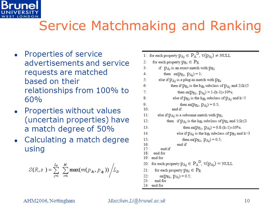 Maozhen.Li@brunel.ac.ukAHM2006, Nottingham10 Service Matchmaking and Ranking l Properties of service advertisements and service requests are matched based on their relationships from 100% to 60% l Properties without values (uncertain properties) have a match degree of 50% l Calculating a match degree using
