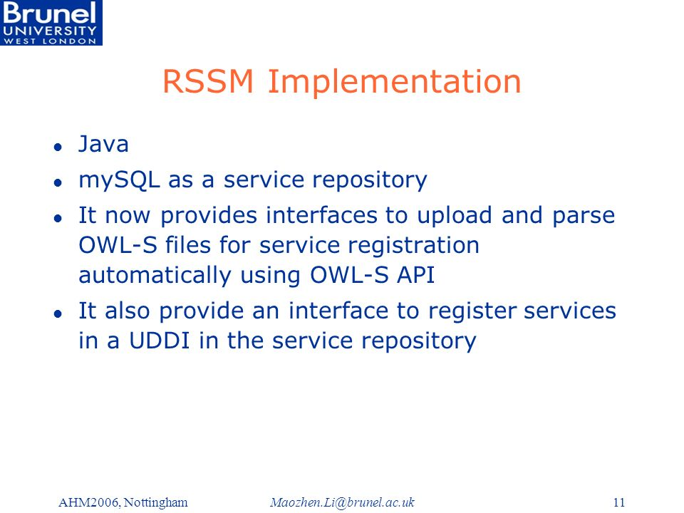 Maozhen.Li@brunel.ac.ukAHM2006, Nottingham11 RSSM Implementation l Java l mySQL as a service repository l It now provides interfaces to upload and parse OWL-S files for service registration automatically using OWL-S API l It also provide an interface to register services in a UDDI in the service repository