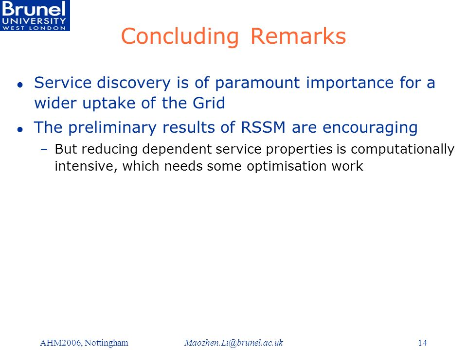 Maozhen.Li@brunel.ac.ukAHM2006, Nottingham14 Concluding Remarks l Service discovery is of paramount importance for a wider uptake of the Grid l The preliminary results of RSSM are encouraging –But reducing dependent service properties is computationally intensive, which needs some optimisation work