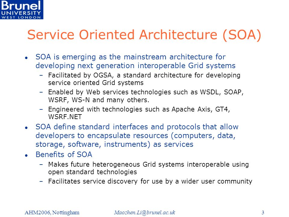 Maozhen.Li@brunel.ac.ukAHM2006, Nottingham3 Service Oriented Architecture (SOA) l SOA is emerging as the mainstream architecture for developing next generation interoperable Grid systems –Facilitated by OGSA, a standard architecture for developing service oriented Grid systems –Enabled by Web services technologies such as WSDL, SOAP, WSRF, WS-N and many others.