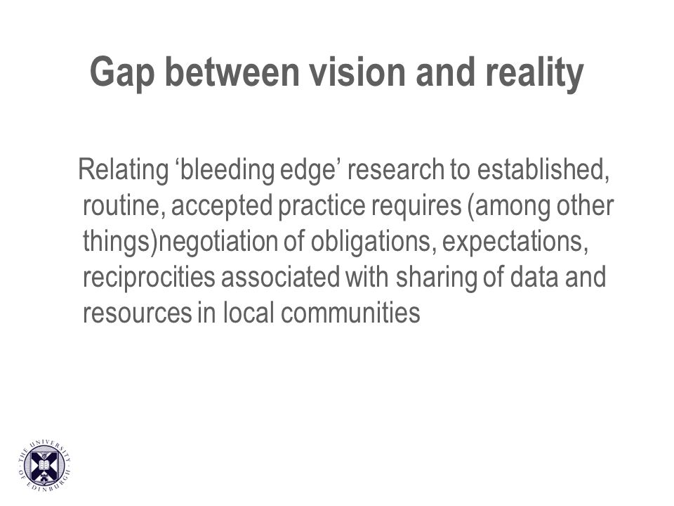 Gap between vision and reality Relating bleeding edge research to established, routine, accepted practice requires (among other things)negotiation of obligations, expectations, reciprocities associated with sharing of data and resources in local communities