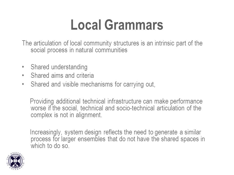 Local Grammars The articulation of local community structures is an intrinsic part of the social process in natural communities Shared understanding Shared aims and criteria Shared and visible mechanisms for carrying out, Providing additional technical infrastructure can make performance worse if the social, technical and socio-technical articulation of the complex is not in alignment.