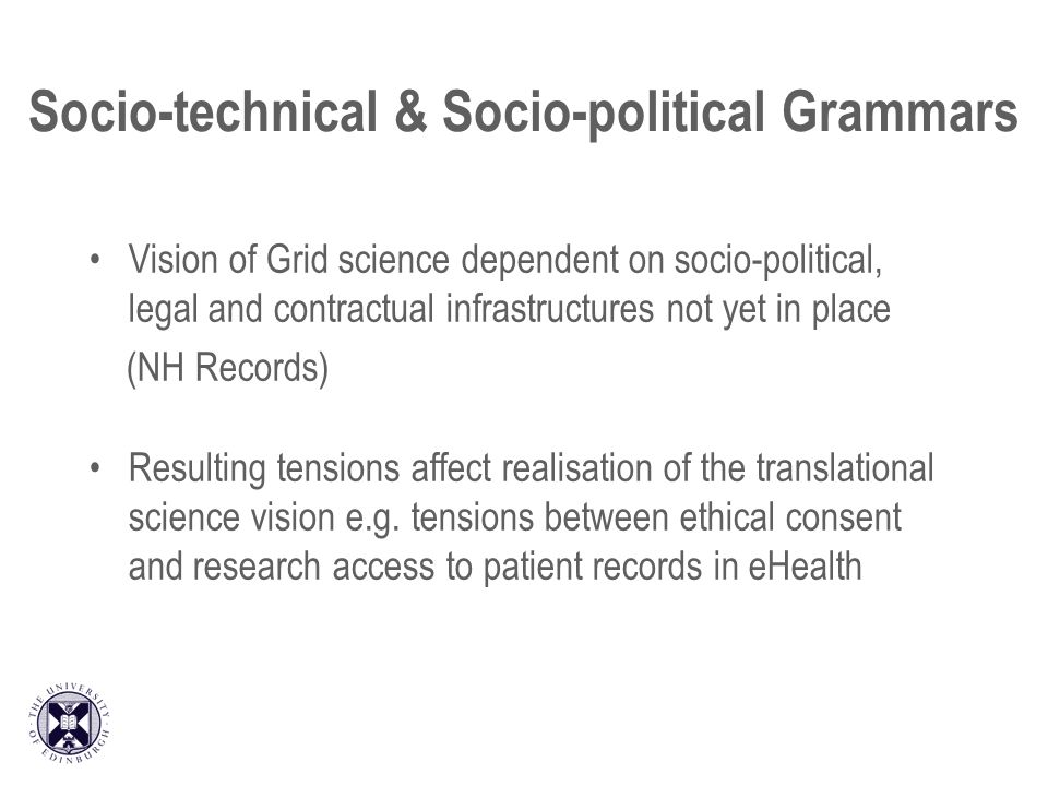 Socio-technical & Socio-political Grammars Vision of Grid science dependent on socio-political, legal and contractual infrastructures not yet in place (NH Records) Resulting tensions affect realisation of the translational science vision e.g.