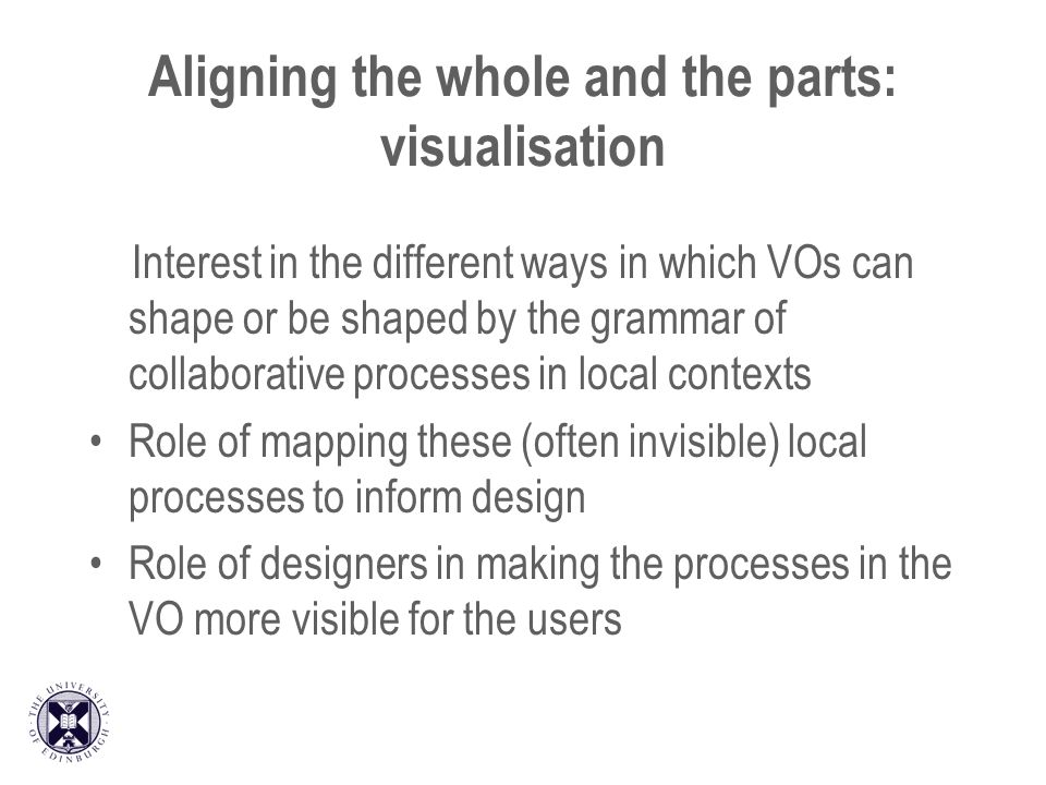 Aligning the whole and the parts: visualisation Interest in the different ways in which VOs can shape or be shaped by the grammar of collaborative pro