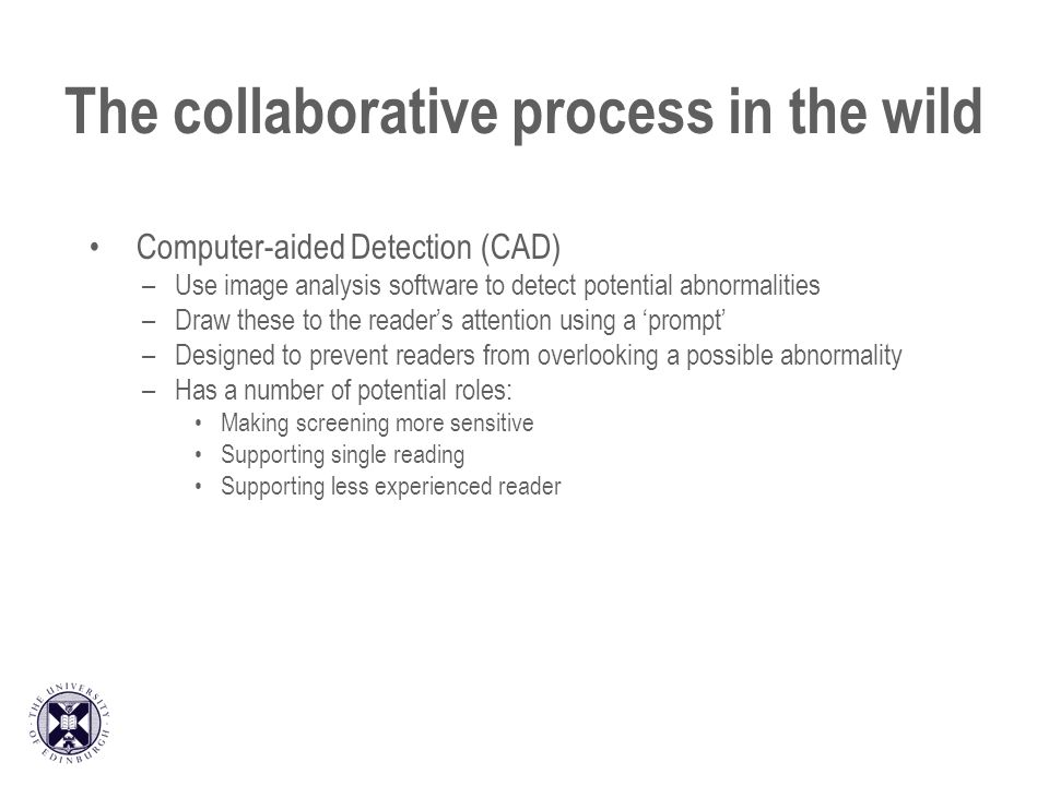 The collaborative process in the wild Computer-aided Detection (CAD) –Use image analysis software to detect potential abnormalities –Draw these to the readers attention using a prompt –Designed to prevent readers from overlooking a possible abnormality –Has a number of potential roles: Making screening more sensitive Supporting single reading Supporting less experienced reader