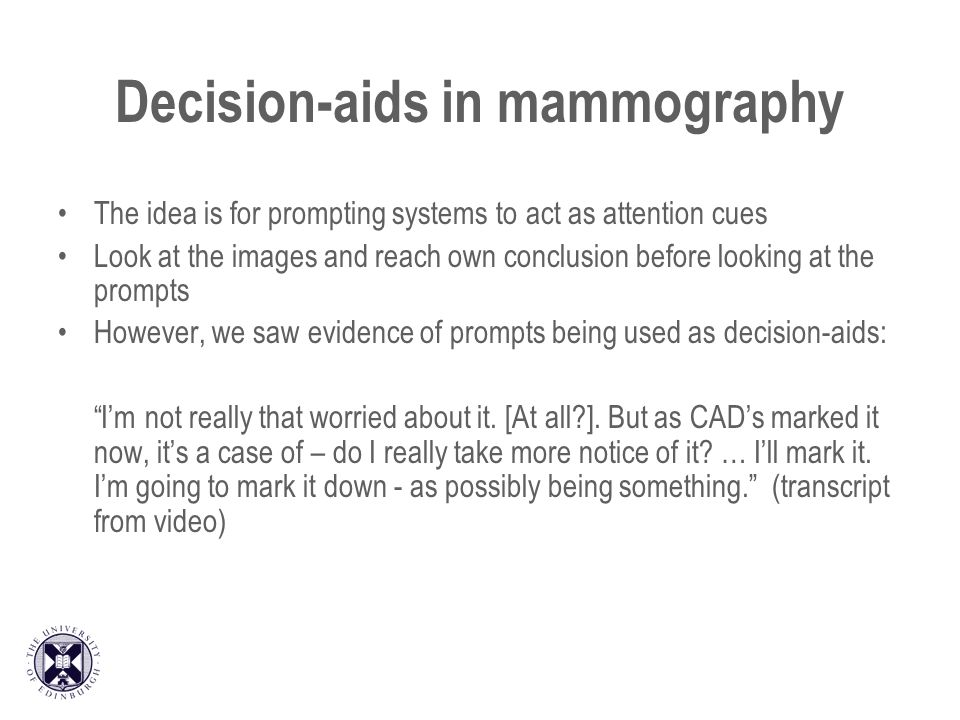 Decision-aids in mammography The idea is for prompting systems to act as attention cues Look at the images and reach own conclusion before looking at the prompts However, we saw evidence of prompts being used as decision-aids: Im not really that worried about it.
