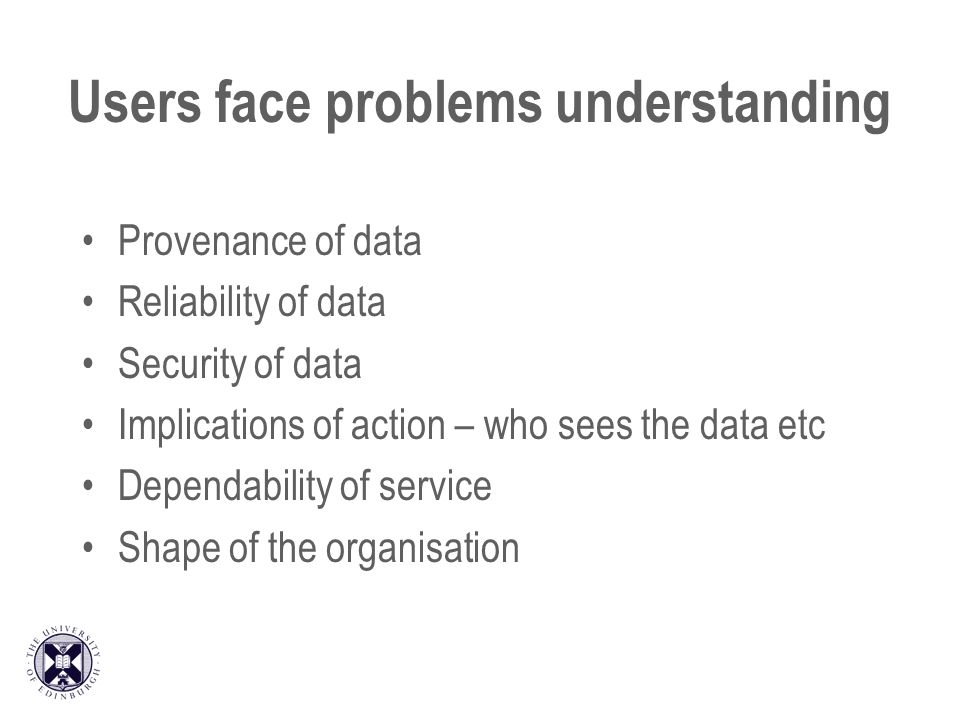 Users face problems understanding Provenance of data Reliability of data Security of data Implications of action – who sees the data etc Dependability