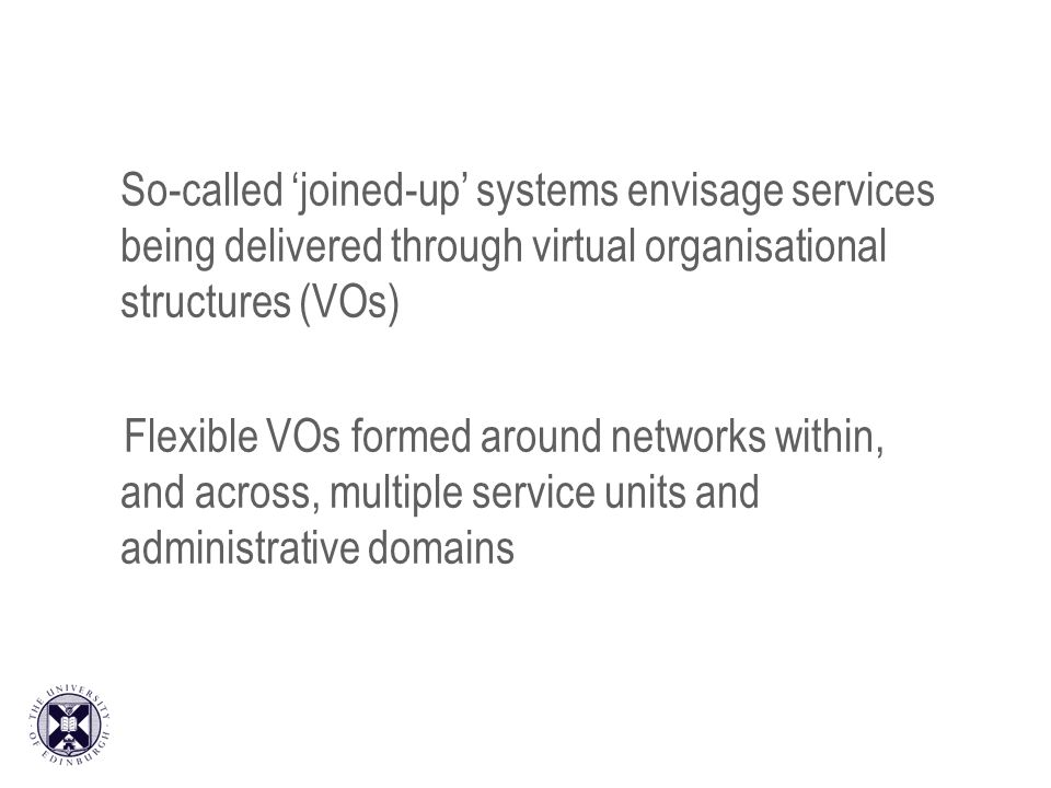 So-called joined-up systems envisage services being delivered through virtual organisational structures (VOs) Flexible VOs formed around networks with