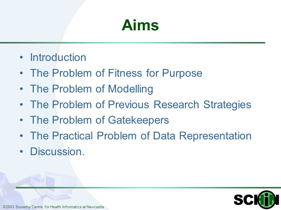 ©2003 Sowerby Centre for Health Informatics at Newcastle Aims Introduction The Problem of Fitness for Purpose The Problem of Modelling The Problem of Previous Research Strategies The Problem of Gatekeepers The Practical Problem of Data Representation Discussion.