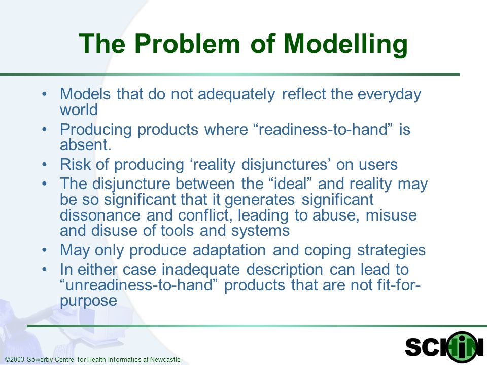 ©2003 Sowerby Centre for Health Informatics at Newcastle The Problem of Modelling Models that do not adequately reflect the everyday world Producing p