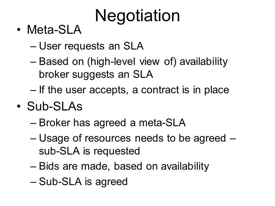 Negotiation Meta-SLA –User requests an SLA –Based on (high-level view of) availability broker suggests an SLA –If the user accepts, a contract is in place Sub-SLAs –Broker has agreed a meta-SLA –Usage of resources needs to be agreed – sub-SLA is requested –Bids are made, based on availability –Sub-SLA is agreed