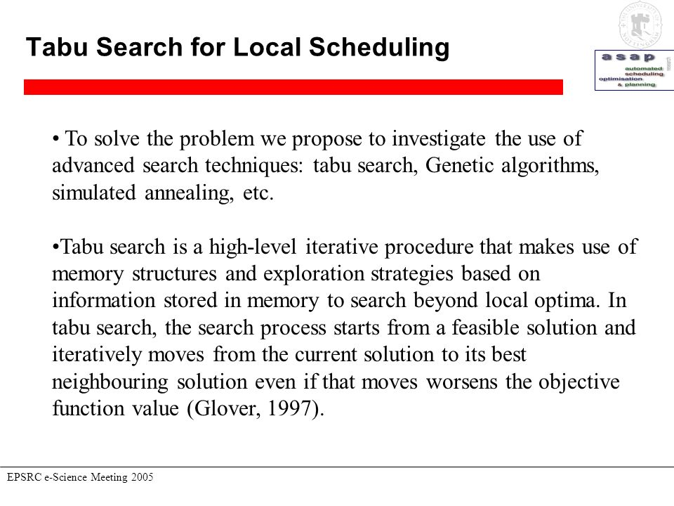 Tabu Search for Local Scheduling EPSRC e-Science Meeting 2005 To solve the problem we propose to investigate the use of advanced search techniques: ta