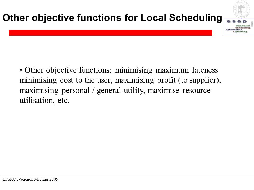 Other objective functions for Local Scheduling EPSRC e-Science Meeting 2005 Other objective functions: minimising maximum lateness minimising cost to the user, maximising profit (to supplier), maximising personal / general utility, maximise resource utilisation, etc.