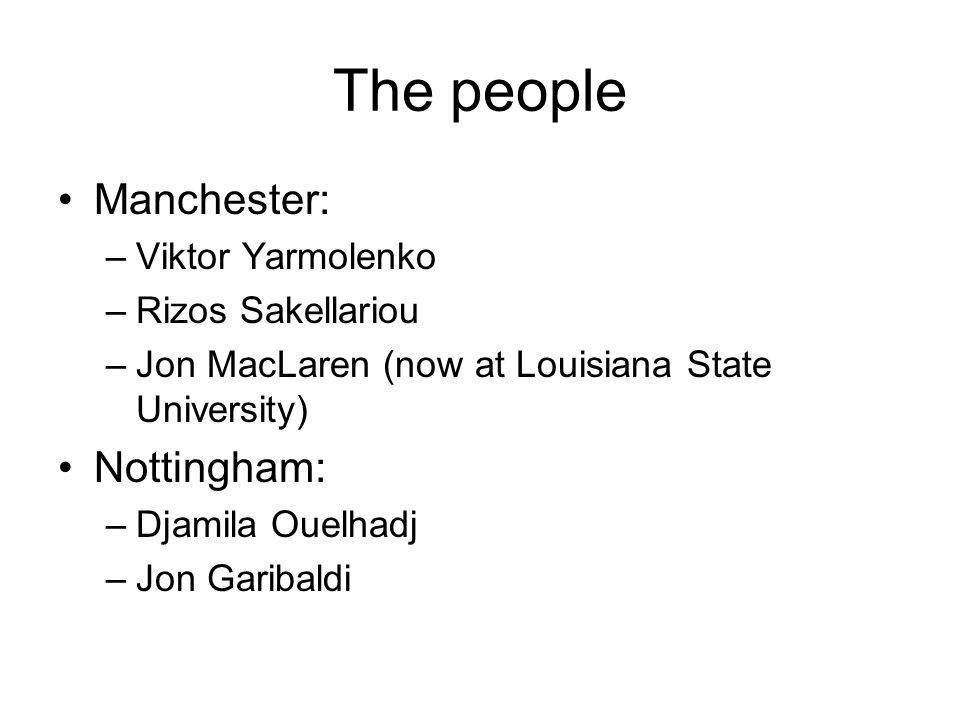 The people Manchester: –Viktor Yarmolenko –Rizos Sakellariou –Jon MacLaren (now at Louisiana State University) Nottingham: –Djamila Ouelhadj –Jon Gari