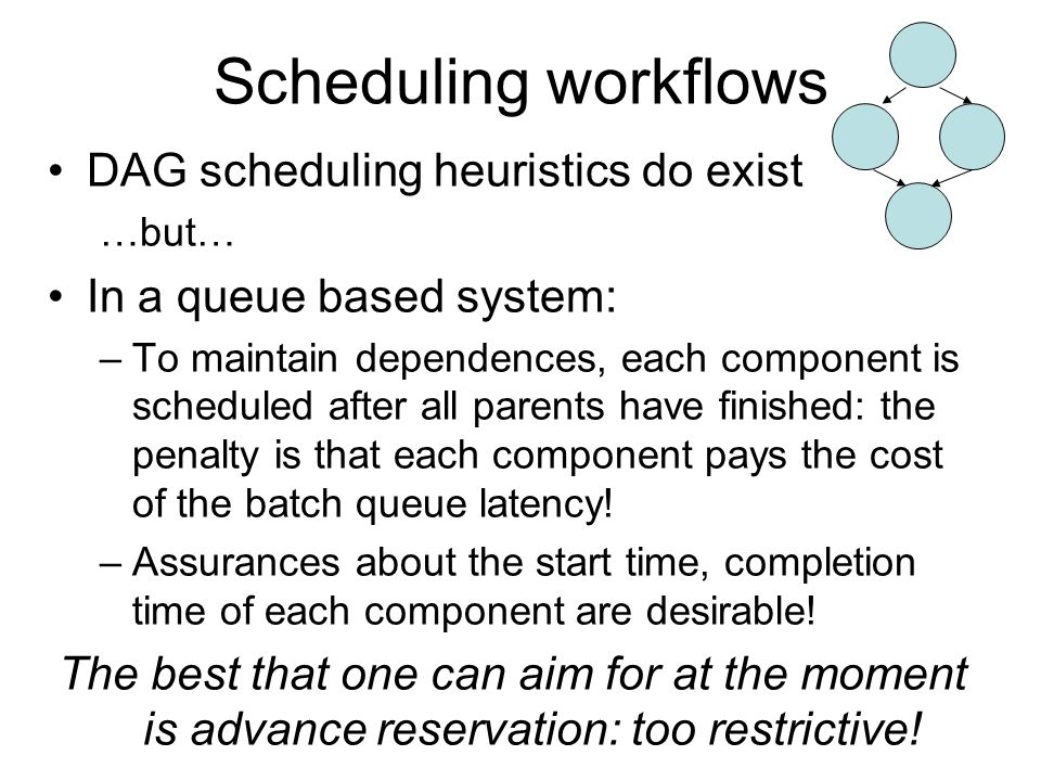 Scheduling workflows DAG scheduling heuristics do exist …but… In a queue based system: –To maintain dependences, each component is scheduled after all parents have finished: the penalty is that each component pays the cost of the batch queue latency.