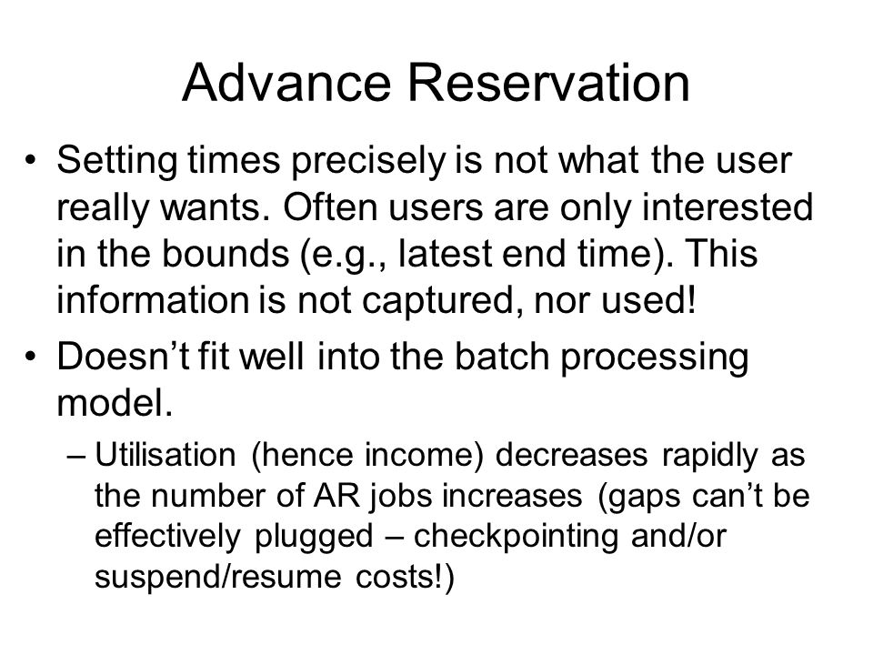 Advance Reservation Setting times precisely is not what the user really wants. Often users are only interested in the bounds (e.g., latest end time).