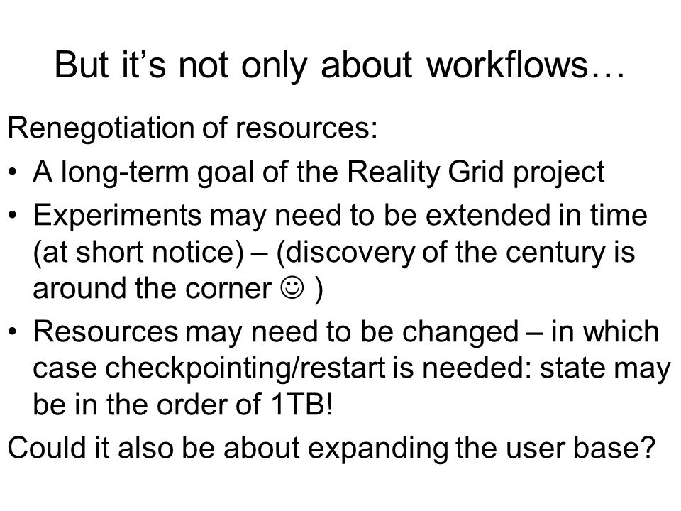 But its not only about workflows… Renegotiation of resources: A long-term goal of the Reality Grid project Experiments may need to be extended in time