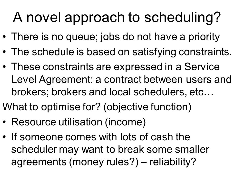 A novel approach to scheduling? There is no queue; jobs do not have a priority The schedule is based on satisfying constraints. These constraints are