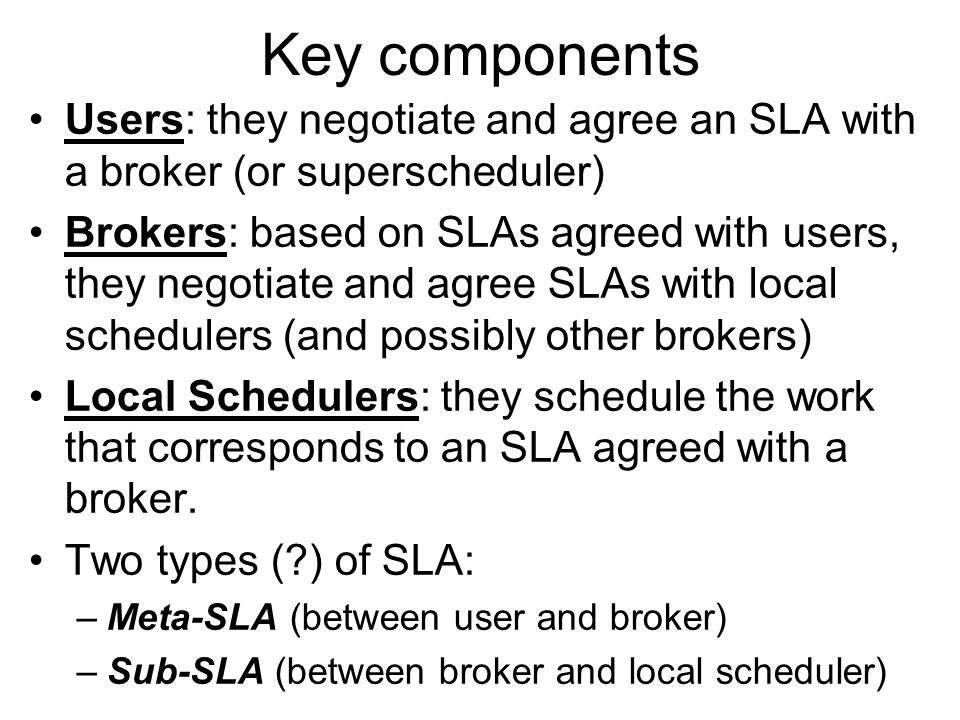 Key components Users: they negotiate and agree an SLA with a broker (or superscheduler) Brokers: based on SLAs agreed with users, they negotiate and a