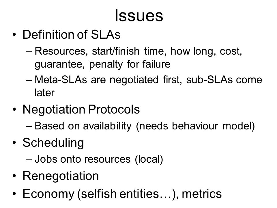 Issues Definition of SLAs –Resources, start/finish time, how long, cost, guarantee, penalty for failure –Meta-SLAs are negotiated first, sub-SLAs come later Negotiation Protocols –Based on availability (needs behaviour model) Scheduling –Jobs onto resources (local) Renegotiation Economy (selfish entities…), metrics
