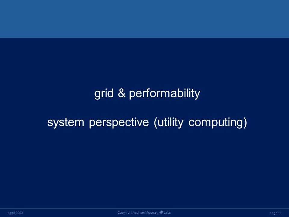 page 14April 2003 Copyright Aad van Moorsel, HP Labs grid & performability system perspective (utility computing)