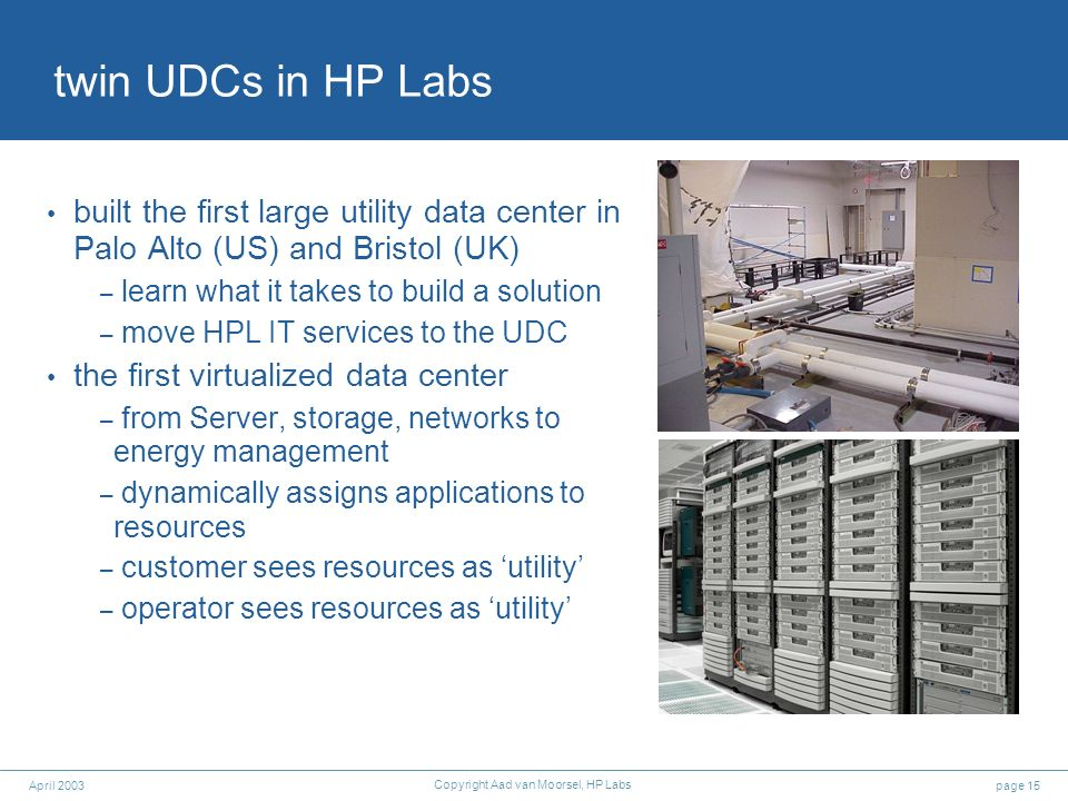 page 15April 2003 Copyright Aad van Moorsel, HP Labs twin UDCs in HP Labs built the first large utility data center in Palo Alto (US) and Bristol (UK) – learn what it takes to build a solution – move HPL IT services to the UDC the first virtualized data center – from Server, storage, networks to energy management – dynamically assigns applications to resources – customer sees resources as utility – operator sees resources as utility