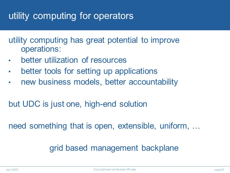 page 20April 2003 Copyright Aad van Moorsel, HP Labs utility computing for operators utility computing has great potential to improve operations: bett
