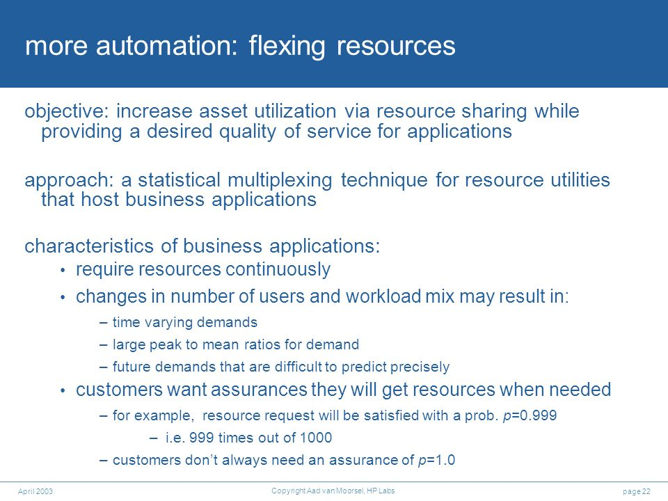 page 22April 2003 Copyright Aad van Moorsel, HP Labs more automation: flexing resources objective: increase asset utilization via resource sharing whi