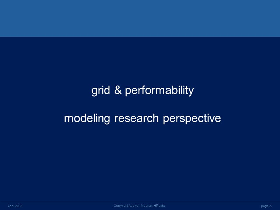 page 27April 2003 Copyright Aad van Moorsel, HP Labs grid & performability modeling research perspective