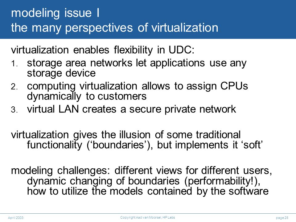 page 28April 2003 Copyright Aad van Moorsel, HP Labs modeling issue I the many perspectives of virtualization virtualization enables flexibility in UDC: 1.