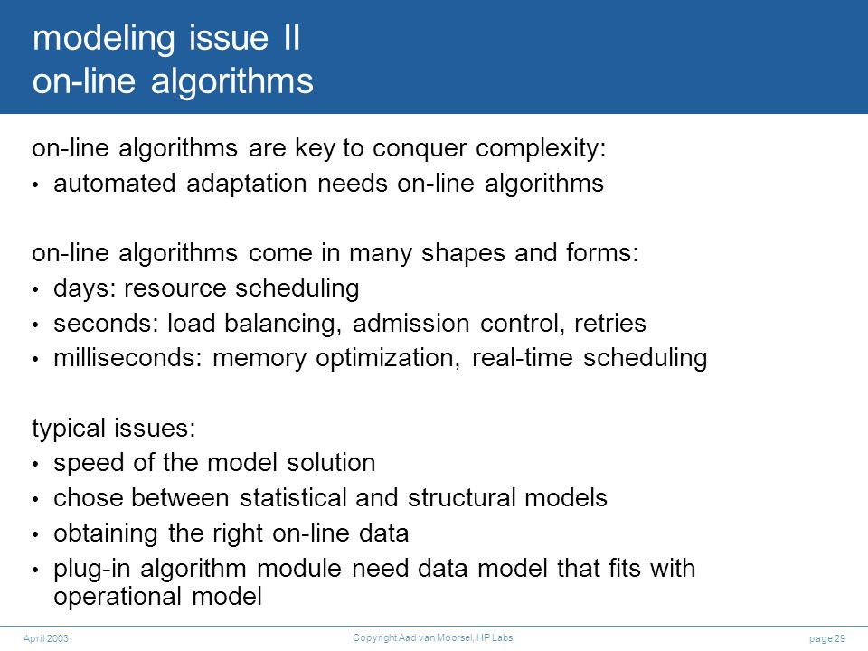 page 29April 2003 Copyright Aad van Moorsel, HP Labs modeling issue II on-line algorithms on-line algorithms are key to conquer complexity: automated
