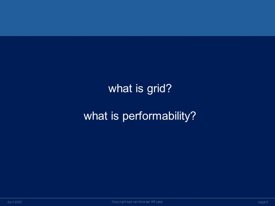 page 3April 2003 Copyright Aad van Moorsel, HP Labs what is grid what is performability